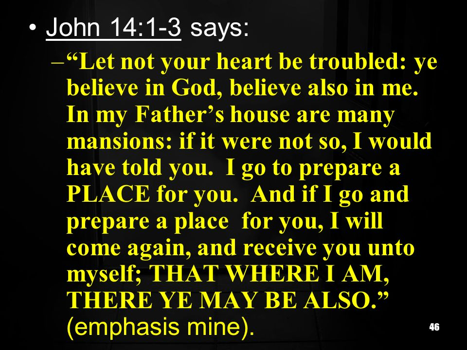 46 John 14:1-3 says: –Let not your heart be troubled: ye believe in God, believe also in me. In my Fathers house are many mansions: if it were not so,