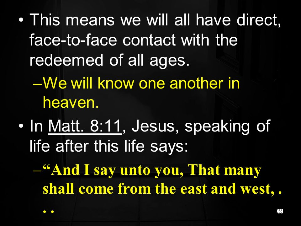 49 This means we will all have direct, face-to-face contact with the redeemed of all ages. –We will know one another in heaven. In Matt. 8:11, Jesus,