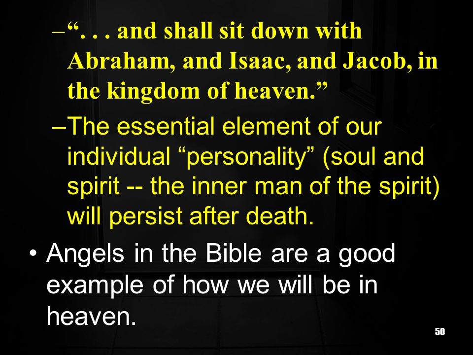 50 –... and shall sit down with Abraham, and Isaac, and Jacob, in the kingdom of heaven. –The essential element of our individual personality (soul an
