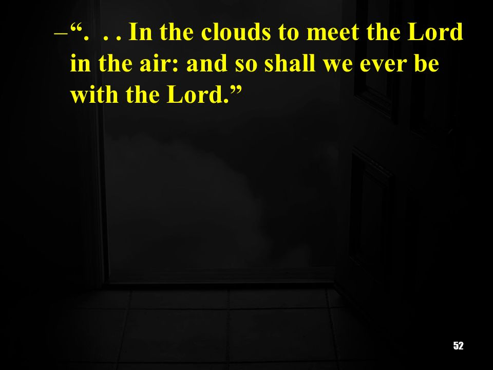 52 –... In the clouds to meet the Lord in the air: and so shall we ever be with the Lord.