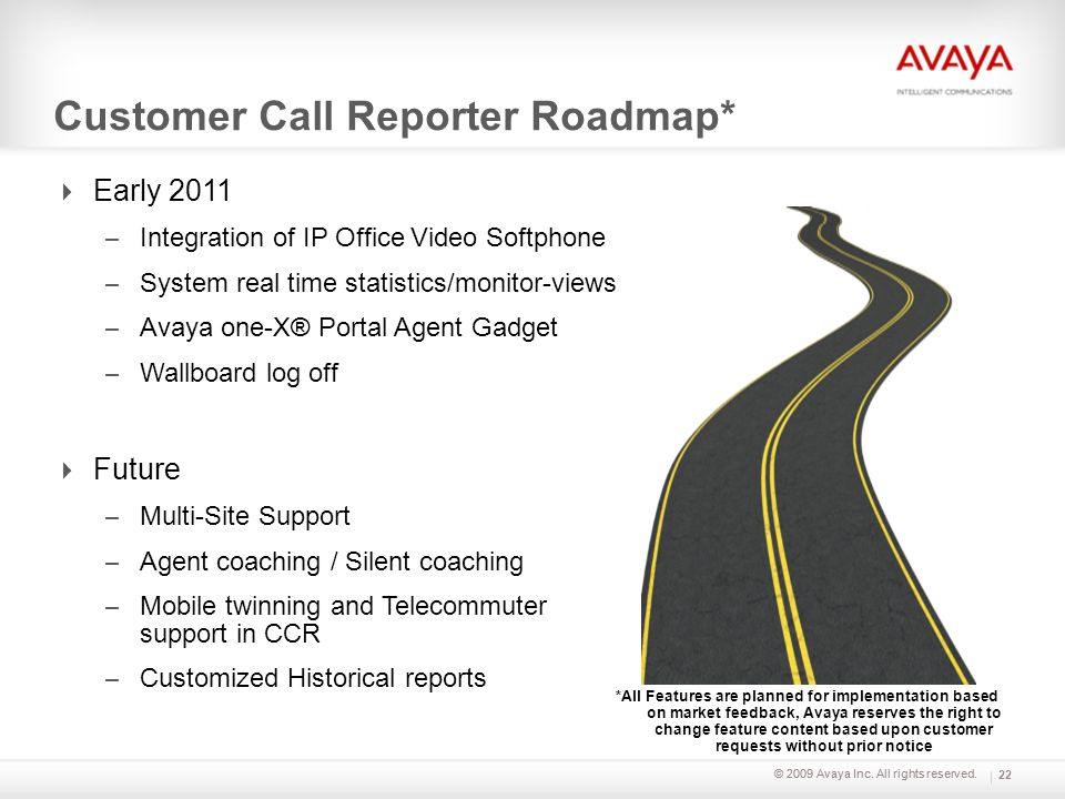 © 2009 Avaya Inc. All rights reserved. Customer Call Reporter Roadmap* Early 2011 – Integration of IP Office Video Softphone – System real time statis