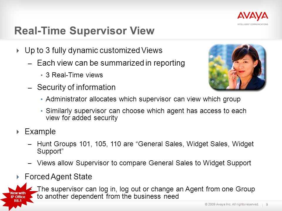 © 2009 Avaya Inc. All rights reserved. Real-Time Supervisor View Up to 3 fully dynamic customized Views – Each view can be summarized in reporting 3 R
