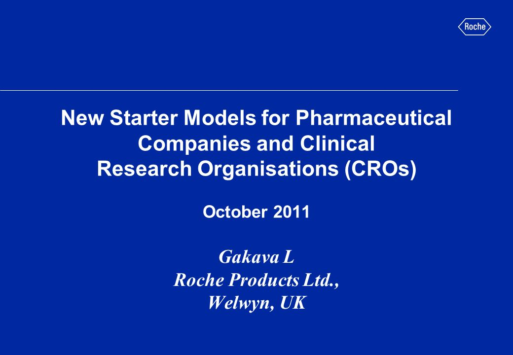 New Starter Models for Pharmaceutical Companies and Clinical Research Organisations (CROs) October 2011 Gakava L Roche Products Ltd., Welwyn, UK