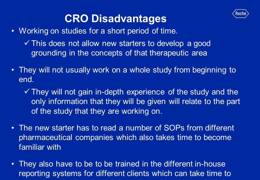 CRO Disadvantages Working on studies for a short period of time. This does not allow new starters to develop a good grounding in the concepts of that