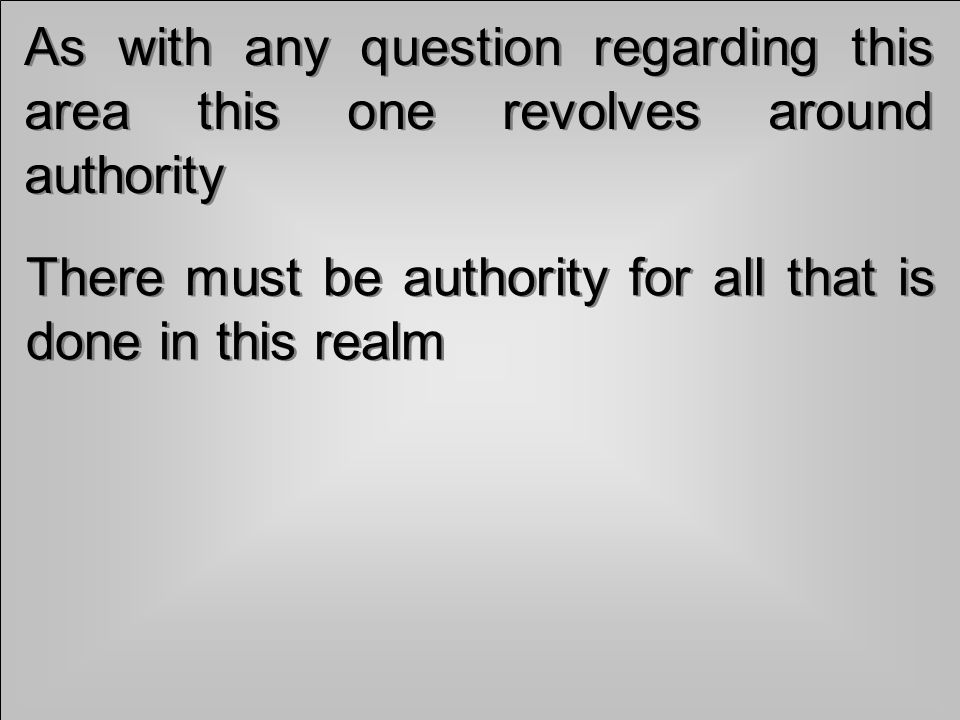 As with any question regarding this area this one revolves around authority There must be authority for all that is done in this realm