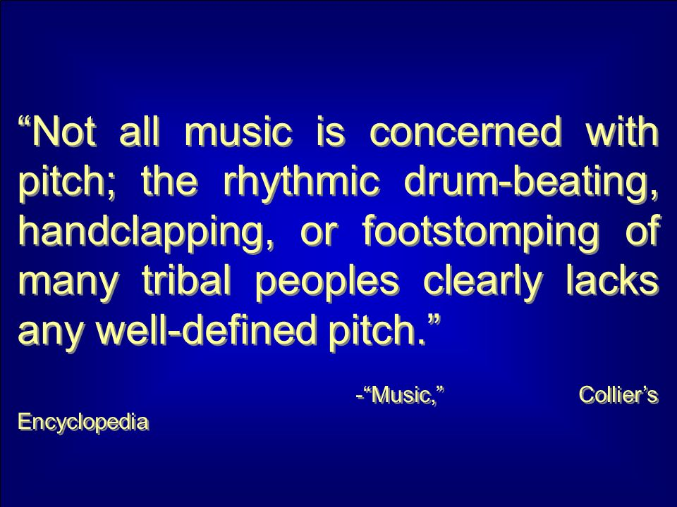 Not all music is concerned with pitch; the rhythmic drum-beating, handclapping, or footstomping of many tribal peoples clearly lacks any well-defined pitch.