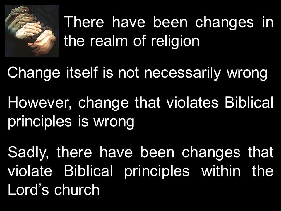 There have been changes in the realm of religion Change itself is not necessarily wrong However, change that violates Biblical principles is wrong Sadly, there have been changes that violate Biblical principles within the Lords church