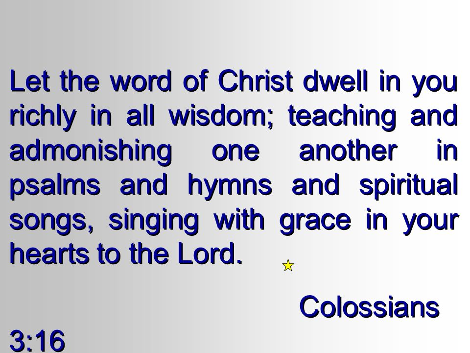 Let the word of Christ dwell in you richly in all wisdom; teaching and admonishing one another in psalms and hymns and spiritual songs, singing with grace in your hearts to the Lord.