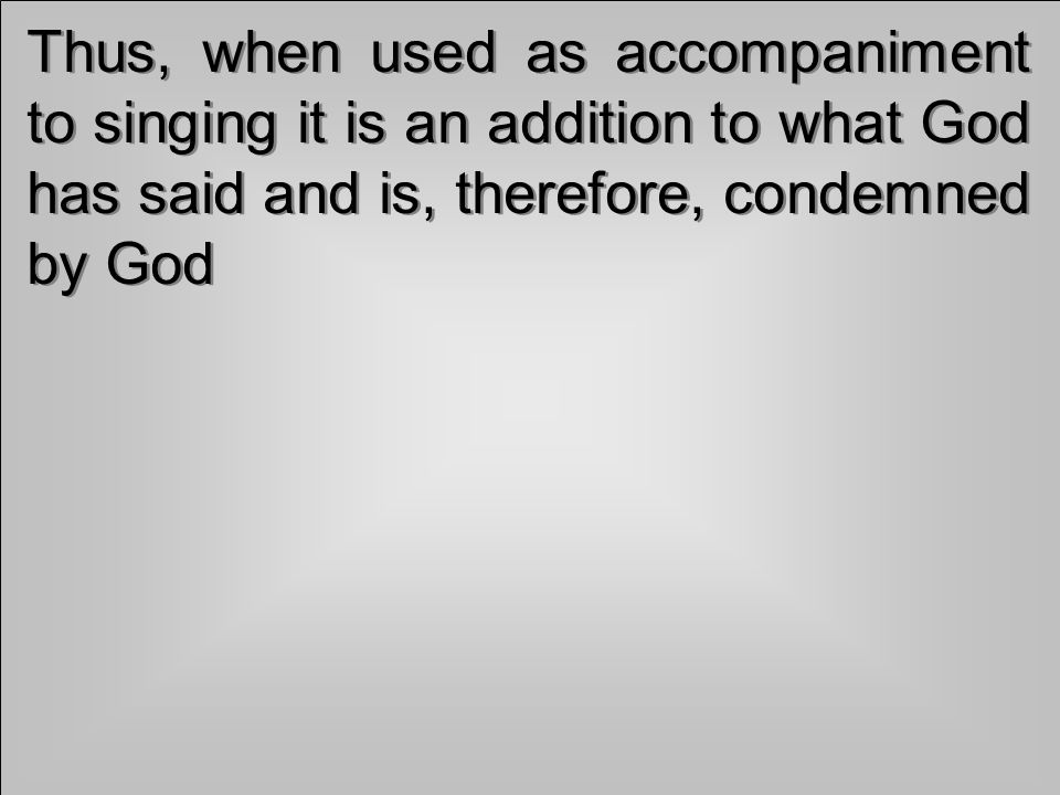Thus, when used as accompaniment to singing it is an addition to what God has said and is, therefore, condemned by God