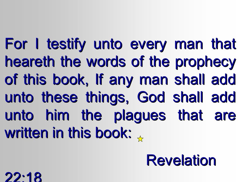For I testify unto every man that heareth the words of the prophecy of this book, If any man shall add unto these things, God shall add unto him the plagues that are written in this book: Revelation 22:18 For I testify unto every man that heareth the words of the prophecy of this book, If any man shall add unto these things, God shall add unto him the plagues that are written in this book: Revelation 22:18
