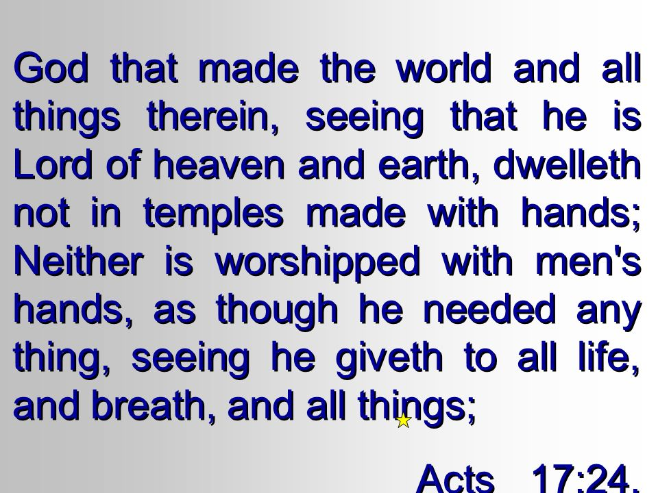 God that made the world and all things therein, seeing that he is Lord of heaven and earth, dwelleth not in temples made with hands; Neither is worshipped with men s hands, as though he needed any thing, seeing he giveth to all life, and breath, and all things; Acts 17:24, 25 God that made the world and all things therein, seeing that he is Lord of heaven and earth, dwelleth not in temples made with hands; Neither is worshipped with men s hands, as though he needed any thing, seeing he giveth to all life, and breath, and all things; Acts 17:24, 25