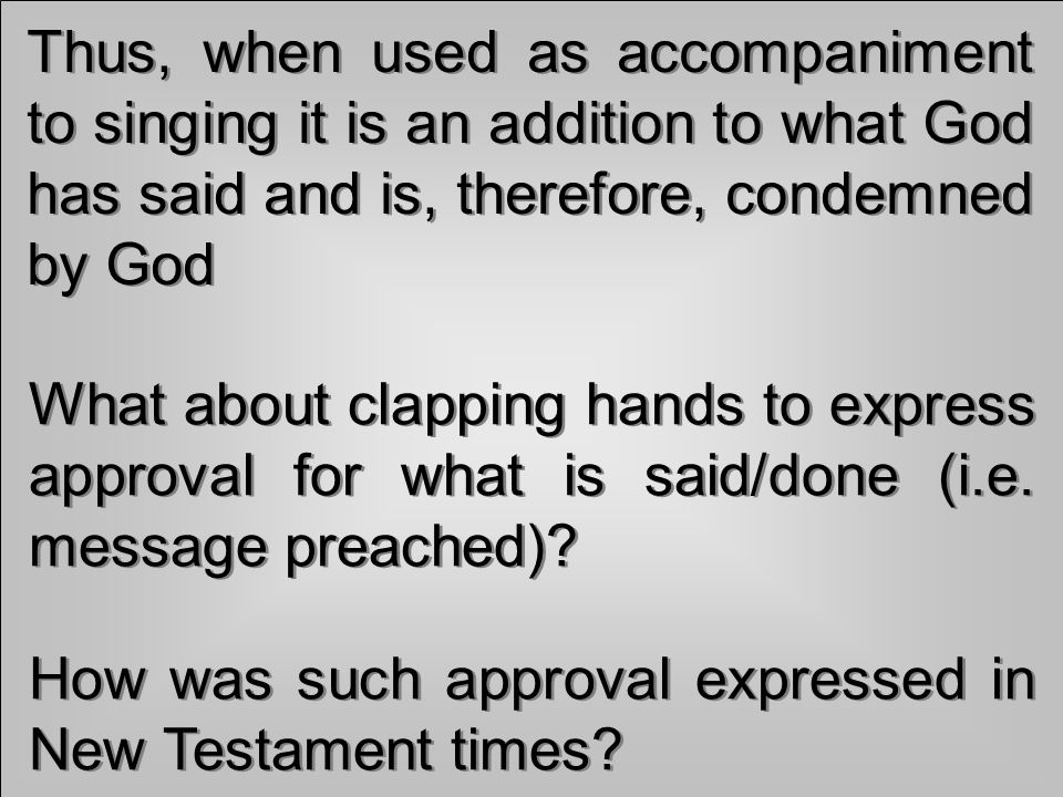 Thus, when used as accompaniment to singing it is an addition to what God has said and is, therefore, condemned by God What about clapping hands to express approval for what is said/done (i.e.