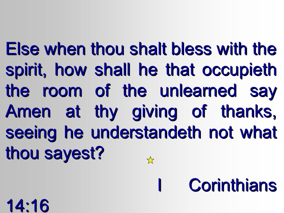 Else when thou shalt bless with the spirit, how shall he that occupieth the room of the unlearned say Amen at thy giving of thanks, seeing he understandeth not what thou sayest.