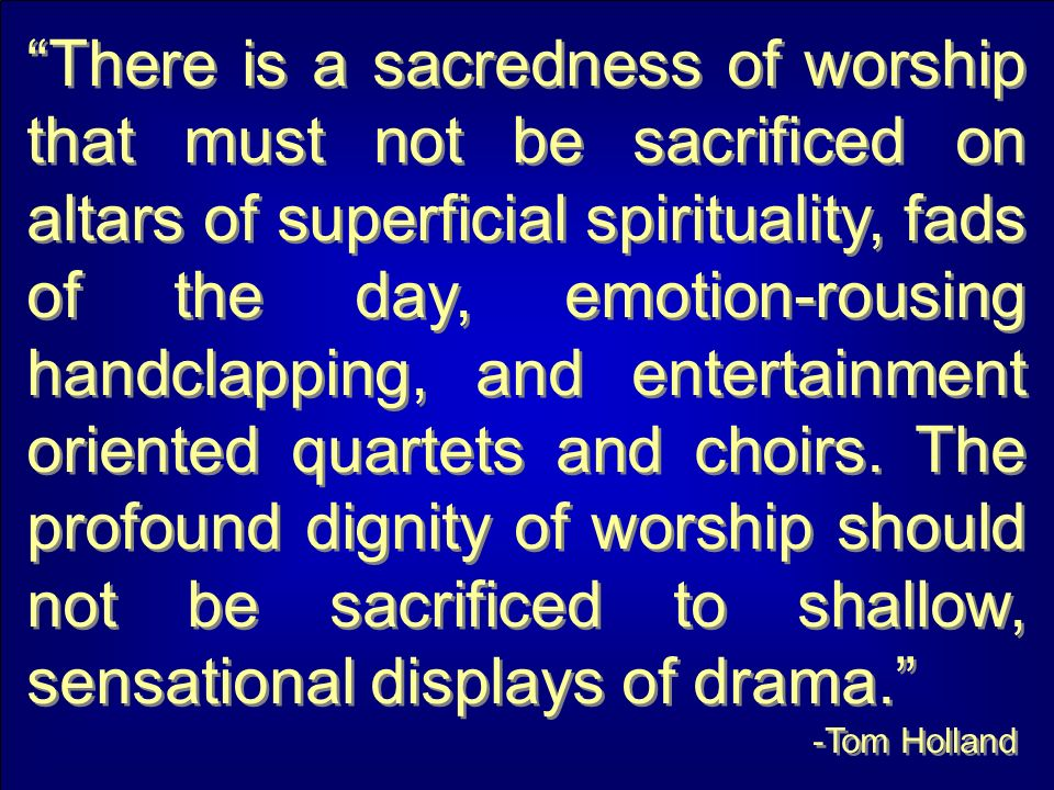 There is a sacredness of worship that must not be sacrificed on altars of superficial spirituality, fads of the day, emotion-rousing handclapping, and entertainment oriented quartets and choirs.