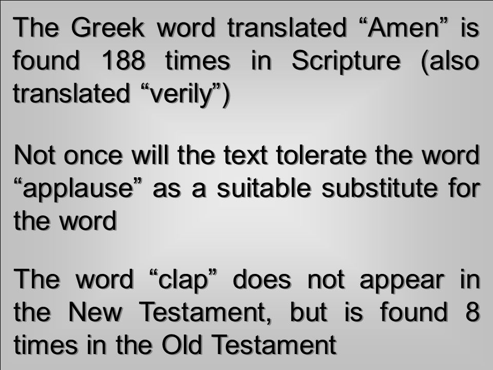 The Greek word translated Amen is found 188 times in Scripture (also translated verily) Not once will the text tolerate the word applause as a suitable substitute for the word The word clap does not appear in the New Testament, but is found 8 times in the Old Testament