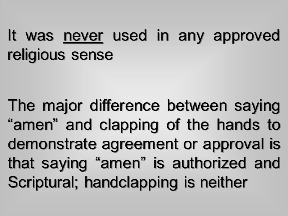 It was never used in any approved religious sense The major difference between saying amen and clapping of the hands to demonstrate agreement or approval is that saying amen is authorized and Scriptural; handclapping is neither