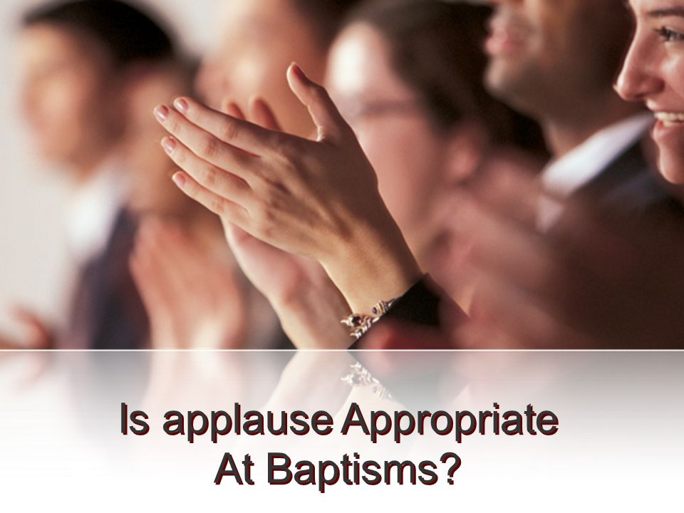 Is applause Appropriate At Baptisms Is applause Appropriate At Baptisms