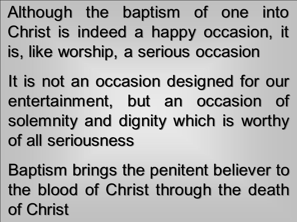 Although the baptism of one into Christ is indeed a happy occasion, it is, like worship, a serious occasion It is not an occasion designed for our entertainment, but an occasion of solemnity and dignity which is worthy of all seriousness Baptism brings the penitent believer to the blood of Christ through the death of Christ