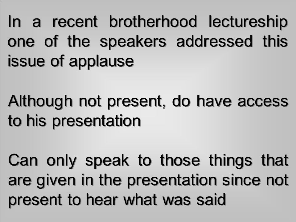 In a recent brotherhood lectureship one of the speakers addressed this issue of applause Although not present, do have access to his presentation Can only speak to those things that are given in the presentation since not present to hear what was said