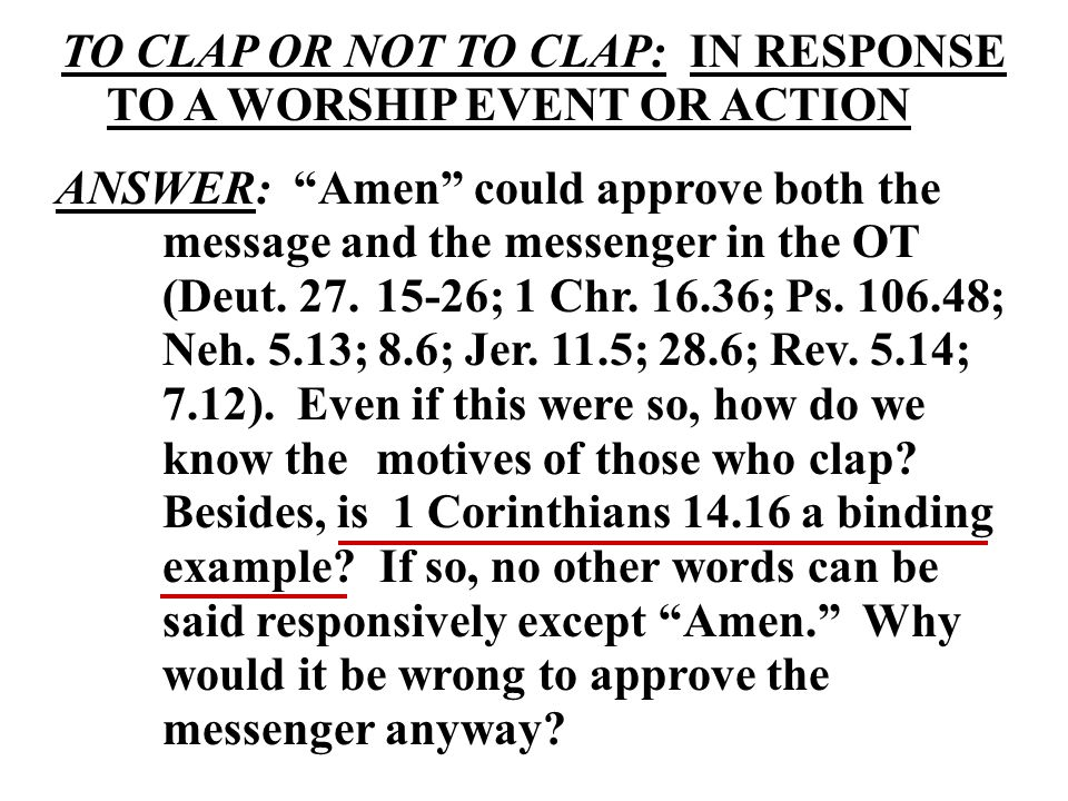 TO CLAP OR NOT TO CLAP: IN RESPONSE TO A WORSHIP EVENT OR ACTION ANSWER: Amen could approve both the message and the messenger in the OT (Deut.