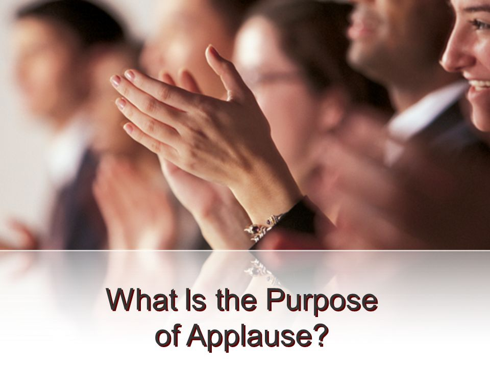 What Is the Purpose of Applause What Is the Purpose of Applause