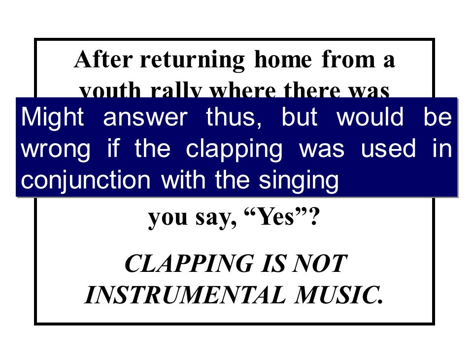 After returning home from a youth rally where there was clapping during the singing if your spouse asked you if they had used instrumental music, would you say, Yes.