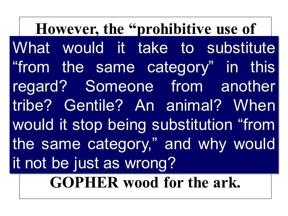 However, the prohibitive use of silence only prohibits substituting something FROM THE SAME CATEGORY for something about which God has been specifici.e., Noahs substituting POPLAR wood for GOPHER wood for the ark.