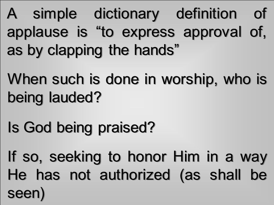 A simple dictionary definition of applause is to express approval of, as by clapping the hands When such is done in worship, who is being lauded.