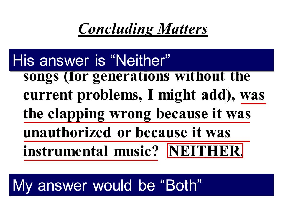 Concluding Matters 1.When we clapped with childrens songs (for generations without the current problems, I might add), was the clapping wrong because it was unauthorized or because it was instrumental music.