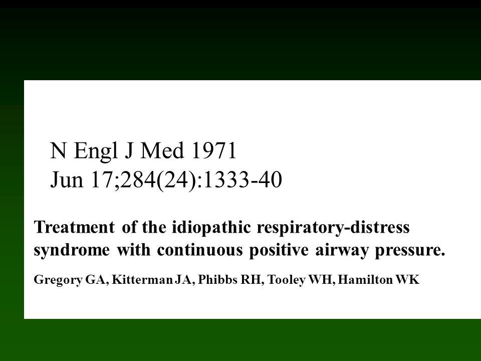 Treatment of the idiopathic respiratory-distress syndrome with continuous positive airway pressure. Gregory GA, Kitterman JA, Phibbs RH, Tooley WH, Ha