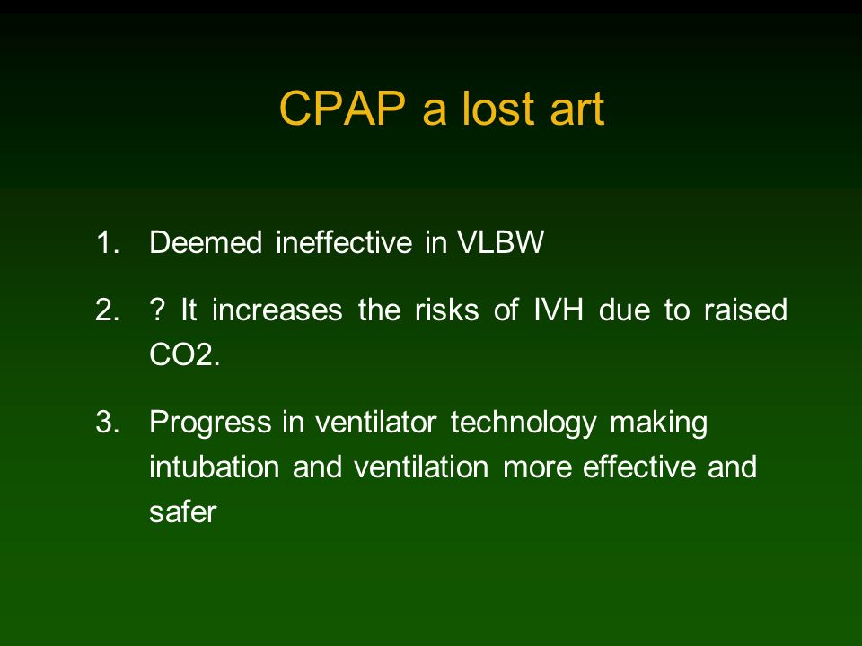 CPAP a lost art 1.Deemed ineffective in VLBW 2.? It increases the risks of IVH due to raised CO2. 3.Progress in ventilator technology making intubatio