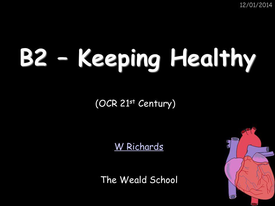 12/01/2014 B2 – Keeping Healthy W Richards The Weald School (OCR 21 st Century)