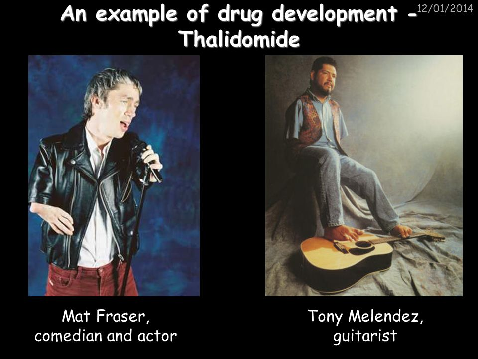 12/01/2014 An example of drug development - Thalidomide Mat Fraser, comedian and actor Tony Melendez, guitarist
