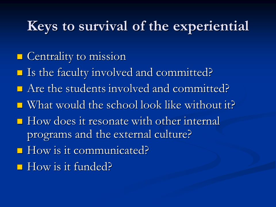 Keys to survival of the experiential Centrality to mission Centrality to mission Is the faculty involved and committed.