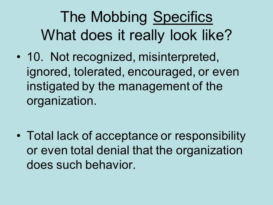 The Mobbing Specifics What does it really look like? 10. Not recognized, misinterpreted, ignored, tolerated, encouraged, or even instigated by the man