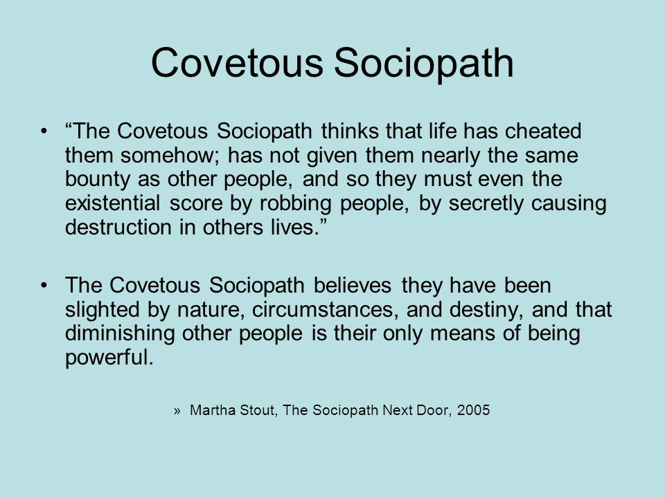 Covetous Sociopath The Covetous Sociopath thinks that life has cheated them somehow; has not given them nearly the same bounty as other people, and so