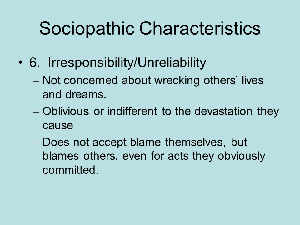 Sociopathic Characteristics 6. Irresponsibility/Unreliability –Not concerned about wrecking others lives and dreams. –Oblivious or indifferent to the