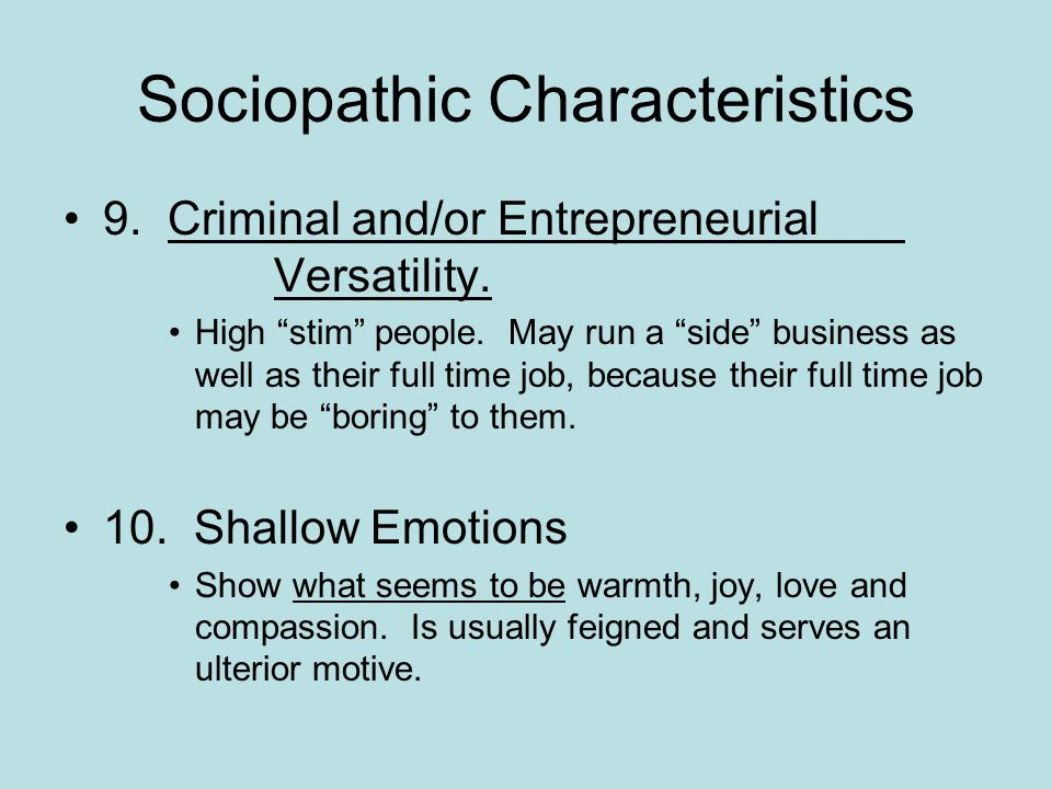 Sociopathic Characteristics 9. Criminal and/or Entrepreneurial Versatility. High stim people. May run a side business as well as their full time job,