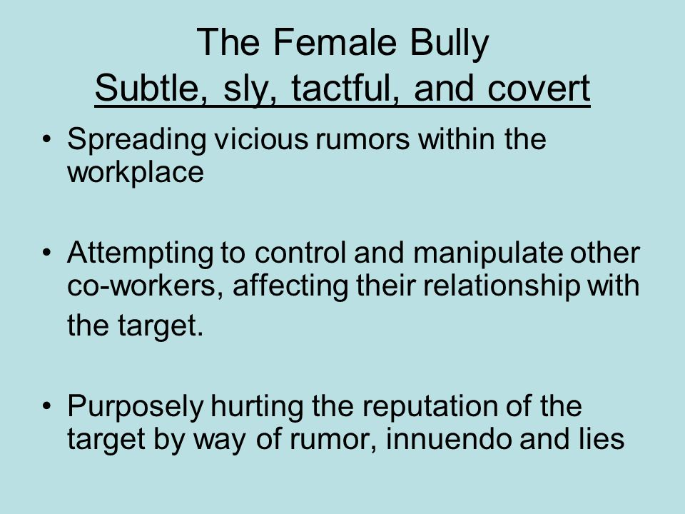 The Female Bully Subtle, sly, tactful, and covert Spreading vicious rumors within the workplace Attempting to control and manipulate other co-workers,