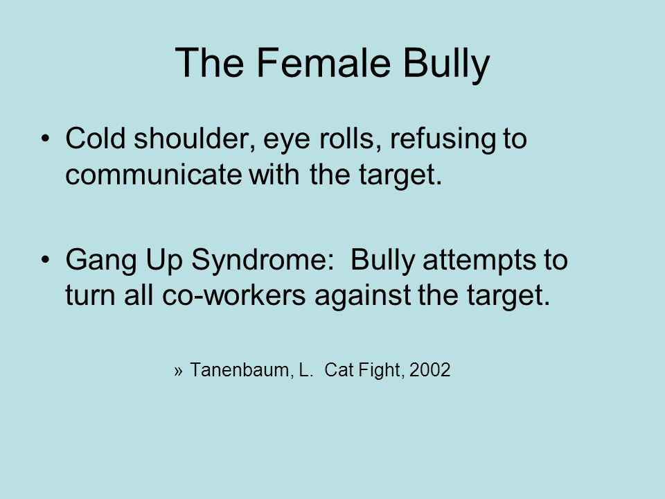 The Female Bully Cold shoulder, eye rolls, refusing to communicate with the target. Gang Up Syndrome: Bully attempts to turn all co-workers against th