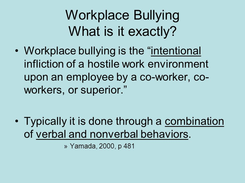 Workplace Bullying What is it exactly? Workplace bullying is the intentional infliction of a hostile work environment upon an employee by a co-worker,