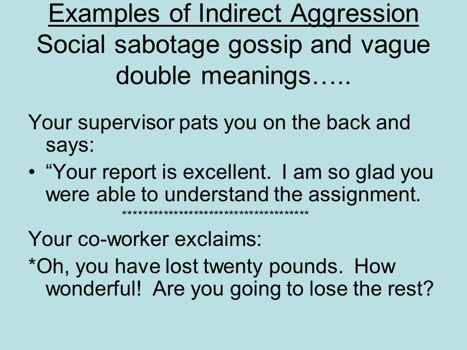 Examples of Indirect Aggression Social sabotage gossip and vague double meanings….. Your supervisor pats you on the back and says: Your report is exce