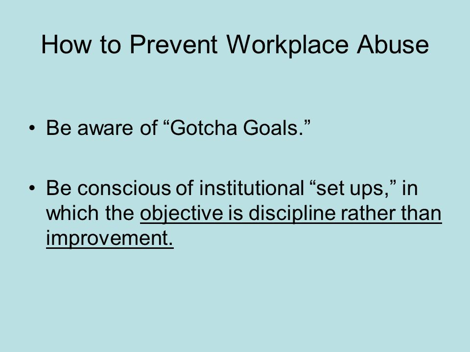 How to Prevent Workplace Abuse Be aware of Gotcha Goals. Be conscious of institutional set ups, in which the objective is discipline rather than impro