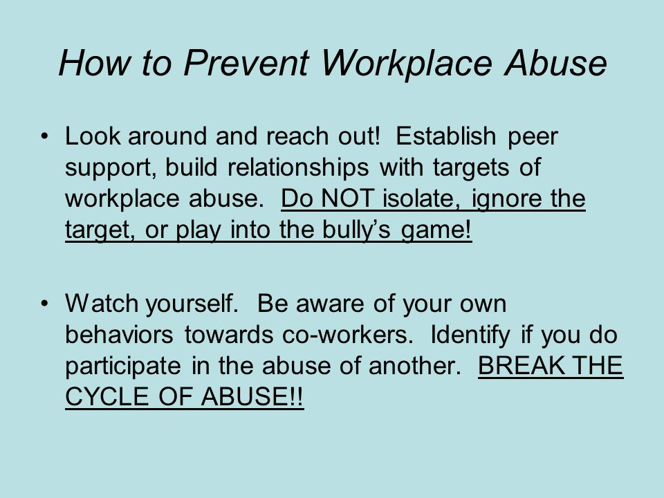 How to Prevent Workplace Abuse Look around and reach out! Establish peer support, build relationships with targets of workplace abuse. Do NOT isolate,