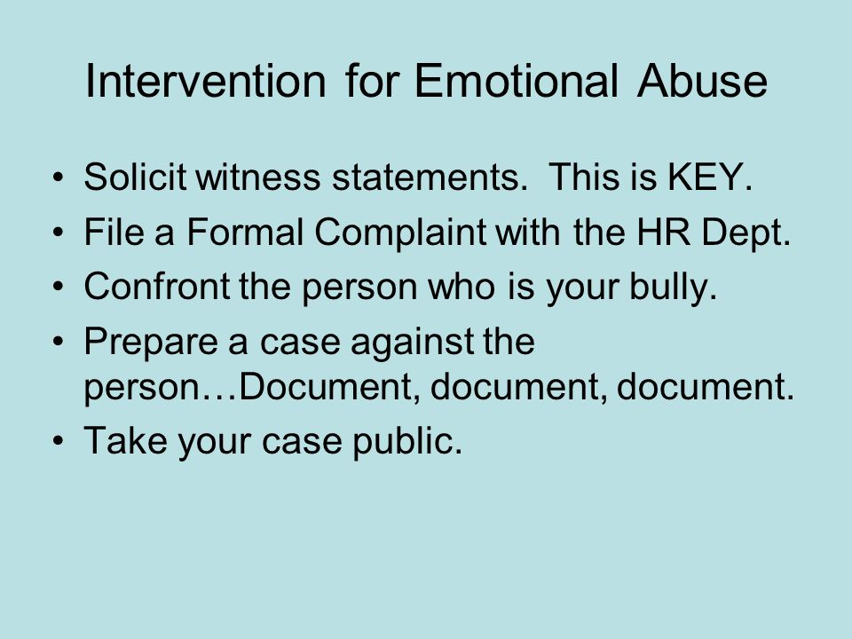 Intervention for Emotional Abuse Solicit witness statements. This is KEY. File a Formal Complaint with the HR Dept. Confront the person who is your bu