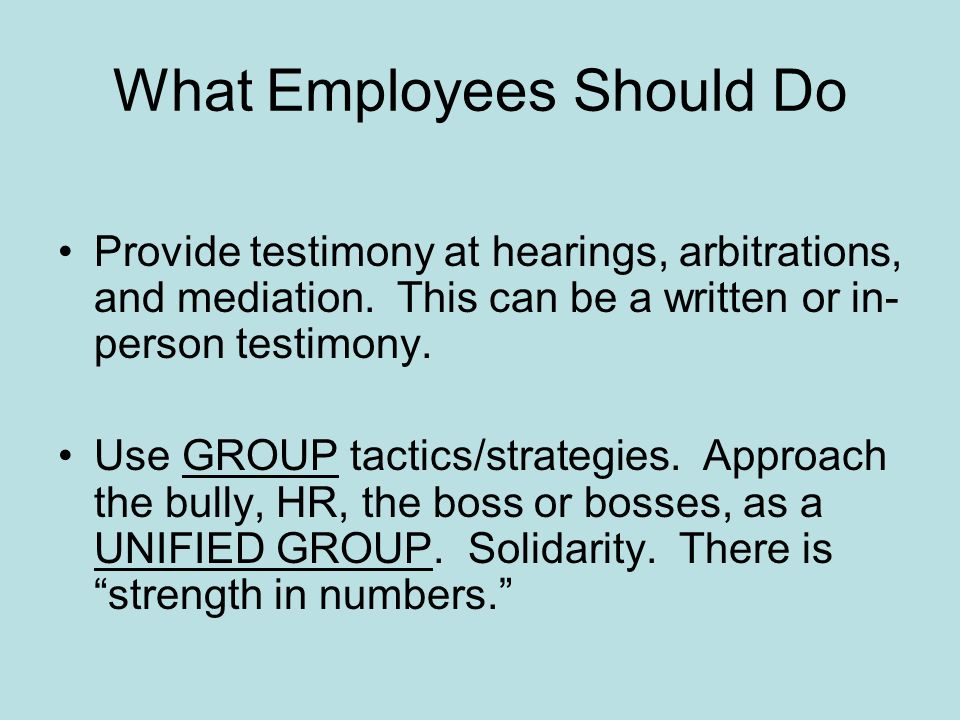 What Employees Should Do Provide testimony at hearings, arbitrations, and mediation. This can be a written or in- person testimony. Use GROUP tactics/