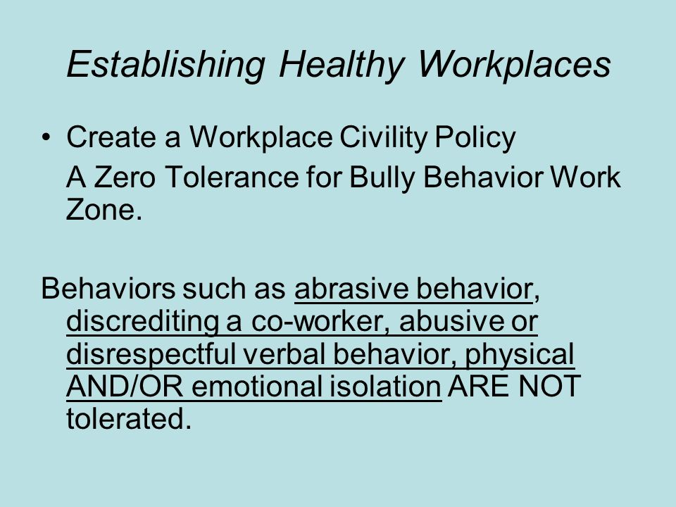 Establishing Healthy Workplaces Create a Workplace Civility Policy A Zero Tolerance for Bully Behavior Work Zone. Behaviors such as abrasive behavior,