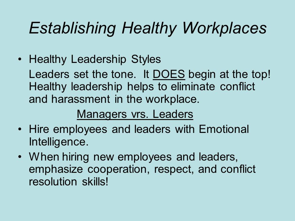 Establishing Healthy Workplaces Healthy Leadership Styles Leaders set the tone. It DOES begin at the top! Healthy leadership helps to eliminate confli