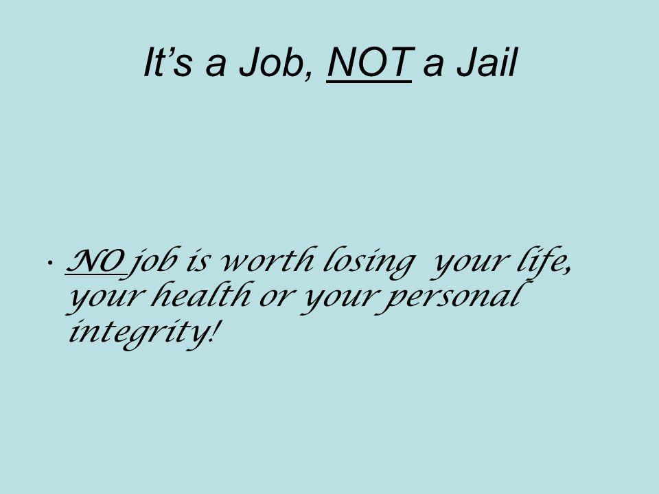Its a Job, NOT a Jail NO job is worth losing your life, your health or your personal integrity!