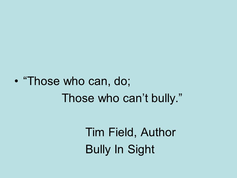Those who can, do; Those who cant bully. Tim Field, Author Bully In Sight
